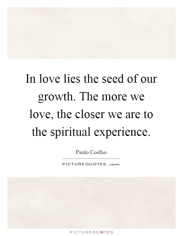 In love lies the seed of our growth. The more we love, the closer we are to the spiritual experience Picture Quote #1