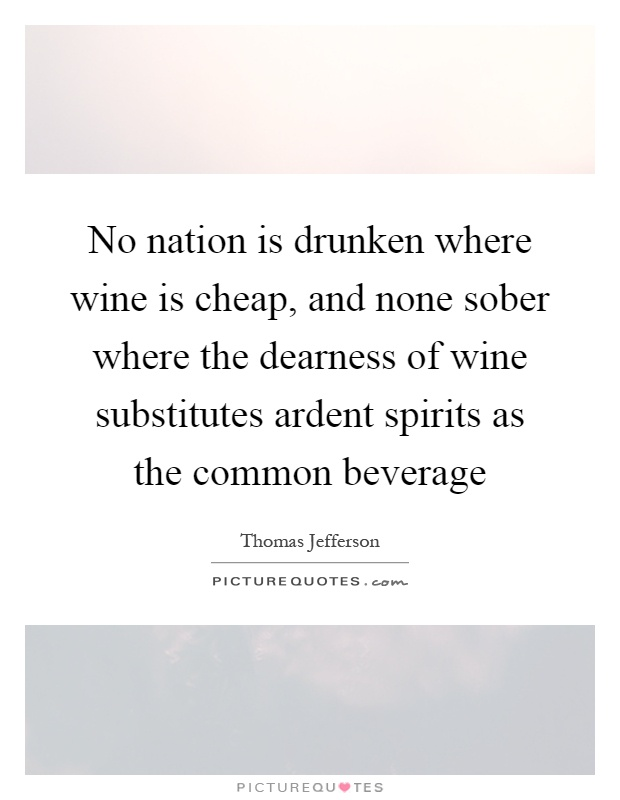 No nation is drunken where wine is cheap, and none sober where the dearness of wine substitutes ardent spirits as the common beverage Picture Quote #1