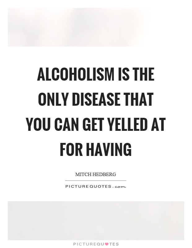 Alcoholism is the only disease that you can get yelled at for having Picture Quote #1