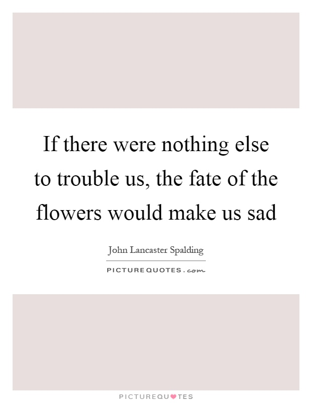 If there were nothing else to trouble us, the fate of the flowers would make us sad Picture Quote #1