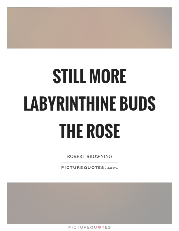 Still more labyrinthine buds the rose Picture Quote #1