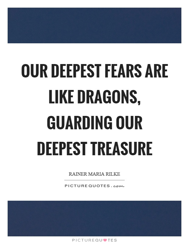 Our deepest fears are like dragons, guarding our deepest treasure Picture Quote #1
