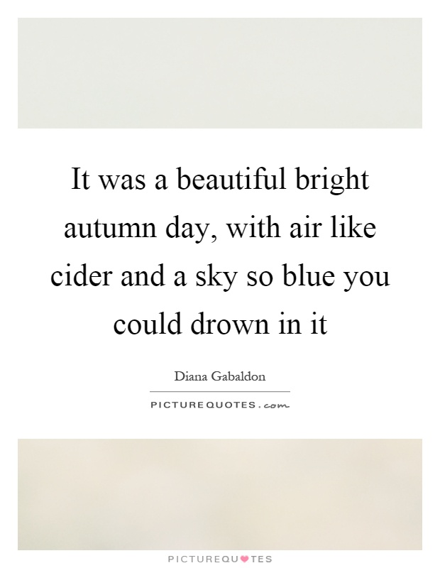 It was a beautiful bright autumn day, with air like cider and a sky so blue you could drown in it Picture Quote #1