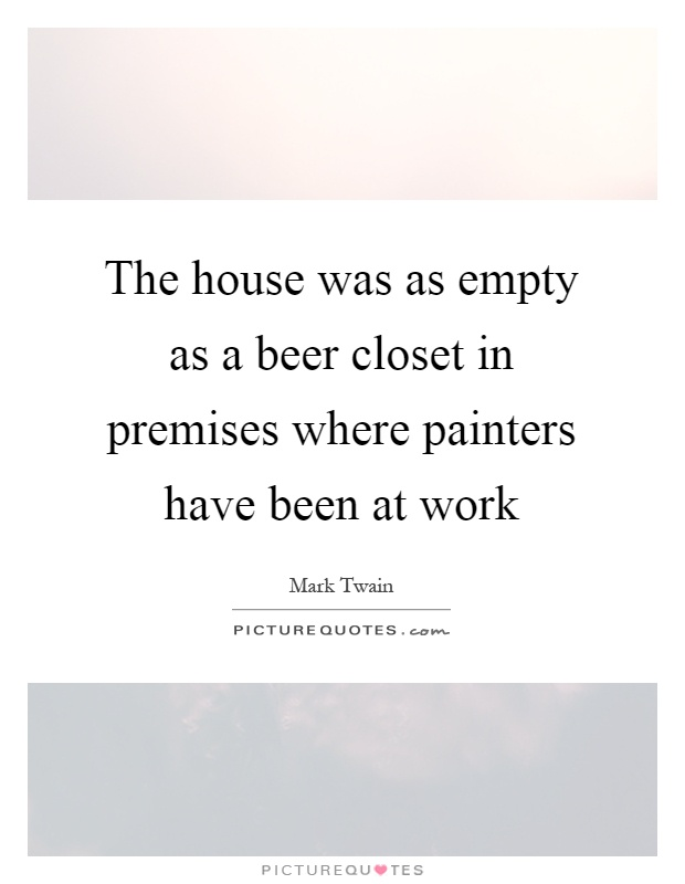 The house was as empty as a beer closet in premises where painters have been at work Picture Quote #1