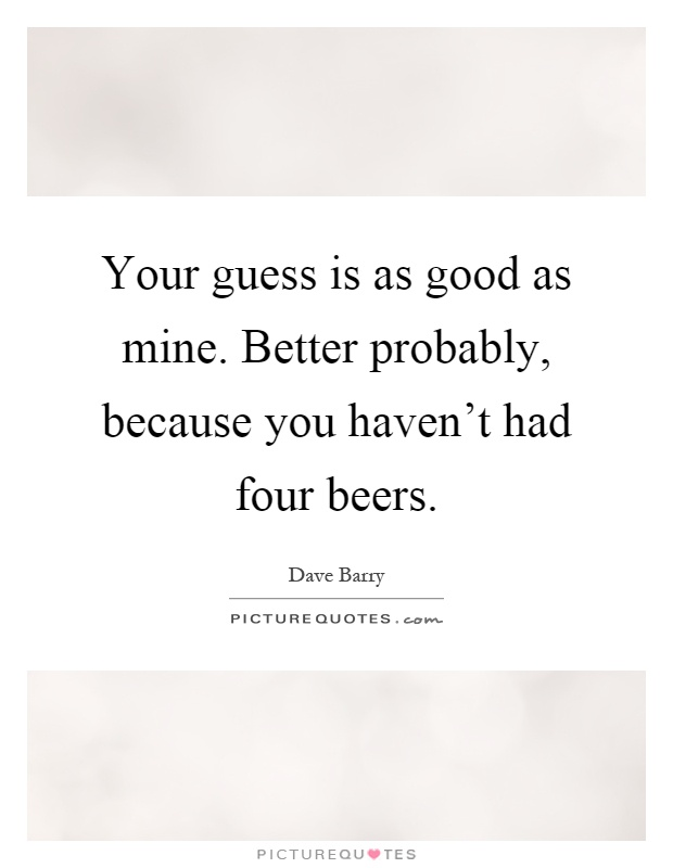 Your guess is as good as mine. Better probably, because you haven't had four beers Picture Quote #1