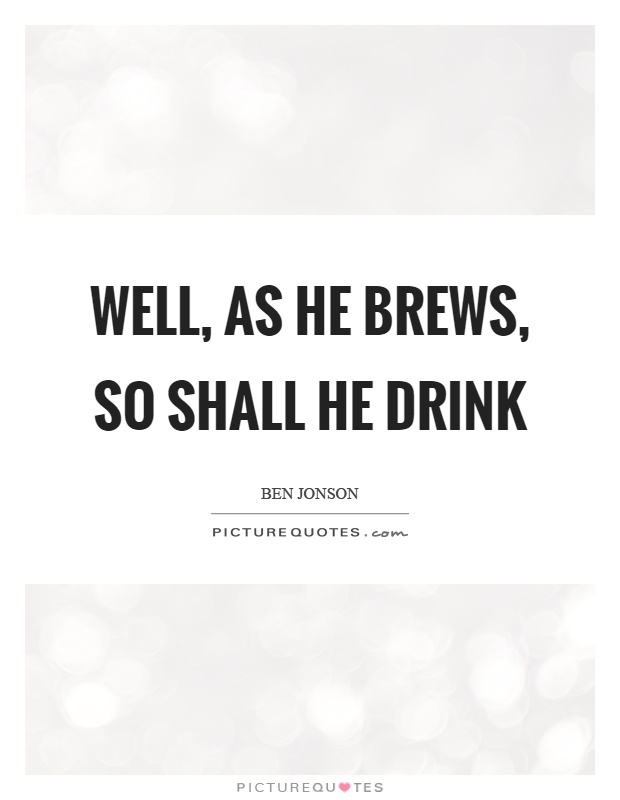 Well, as he brews, so shall he drink Picture Quote #1