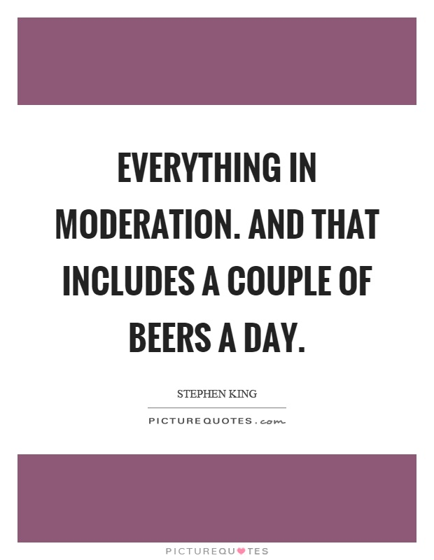 Everything in moderation. And that includes a couple of beers a day Picture Quote #1
