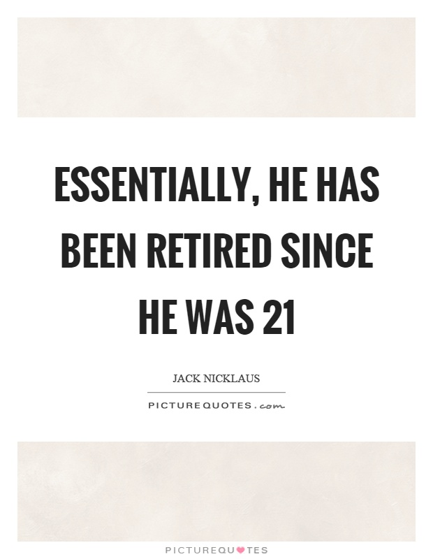 Essentially, he has been retired since he was 21 Picture Quote #1