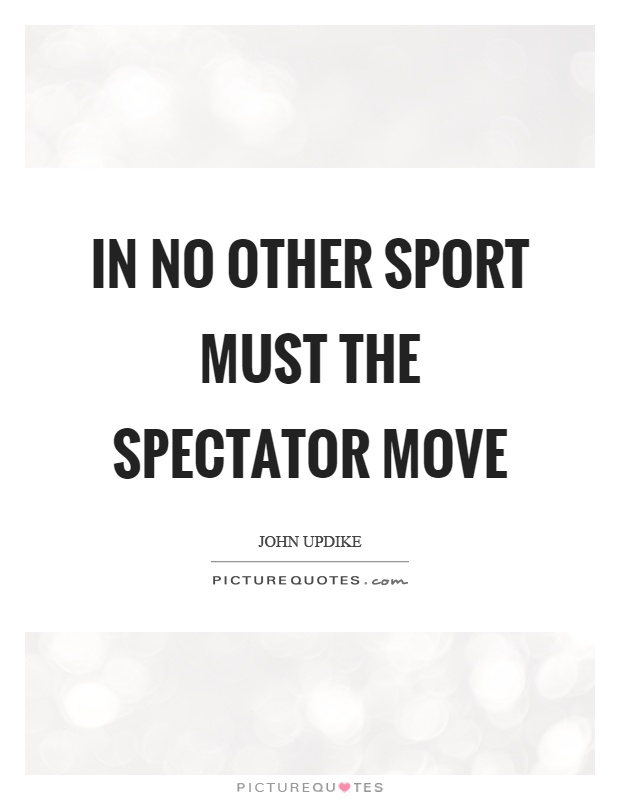 In no other sport must the spectator move Picture Quote #1