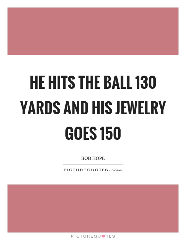 He hits the ball 130 yards and his jewelry goes 150 Picture Quote #1
