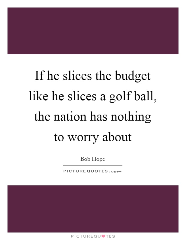 If he slices the budget like he slices a golf ball, the nation has nothing to worry about Picture Quote #1