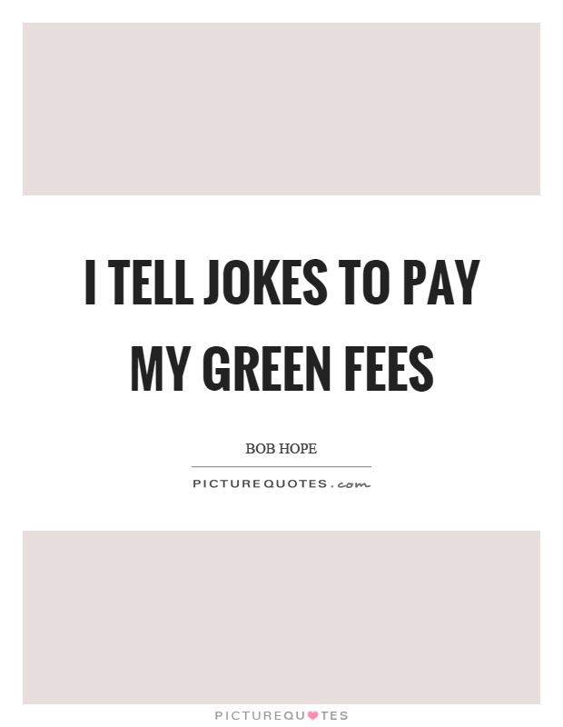 I tell jokes to pay my green fees Picture Quote #1