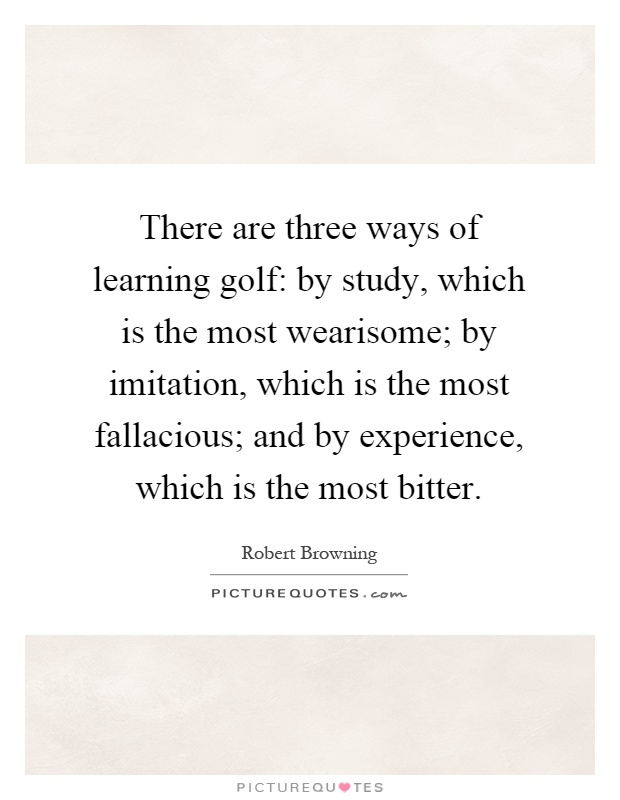 There are three ways of learning golf: by study, which is the most wearisome; by imitation, which is the most fallacious; and by experience, which is the most bitter Picture Quote #1