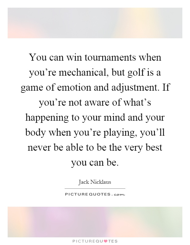 You can win tournaments when you're mechanical, but golf is a game of emotion and adjustment. If you're not aware of what's happening to your mind and your body when you're playing, you'll never be able to be the very best you can be Picture Quote #1