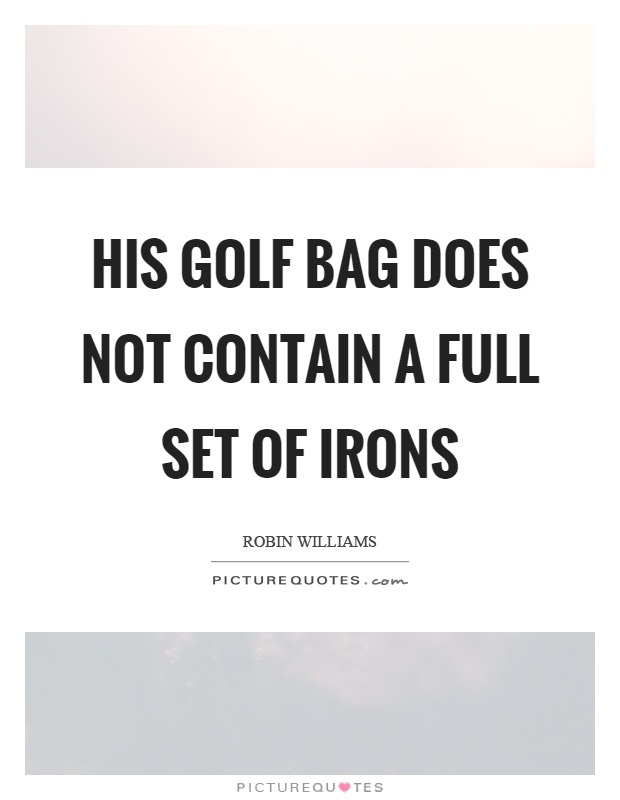 His golf bag does not contain a full set of irons Picture Quote #1