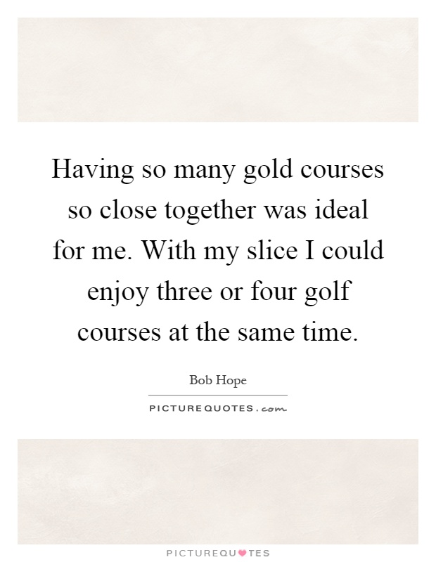 Having so many gold courses so close together was ideal for me. With my slice I could enjoy three or four golf courses at the same time Picture Quote #1