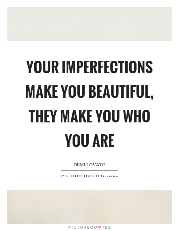 Your imperfections make you beautiful, they make you who you are Picture Quote #1