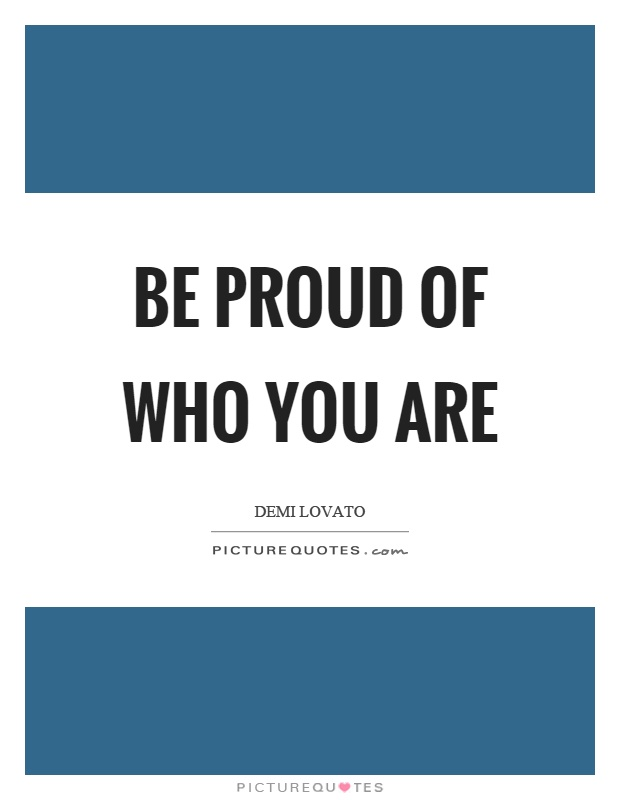 Be proud of who you are Picture Quote #1