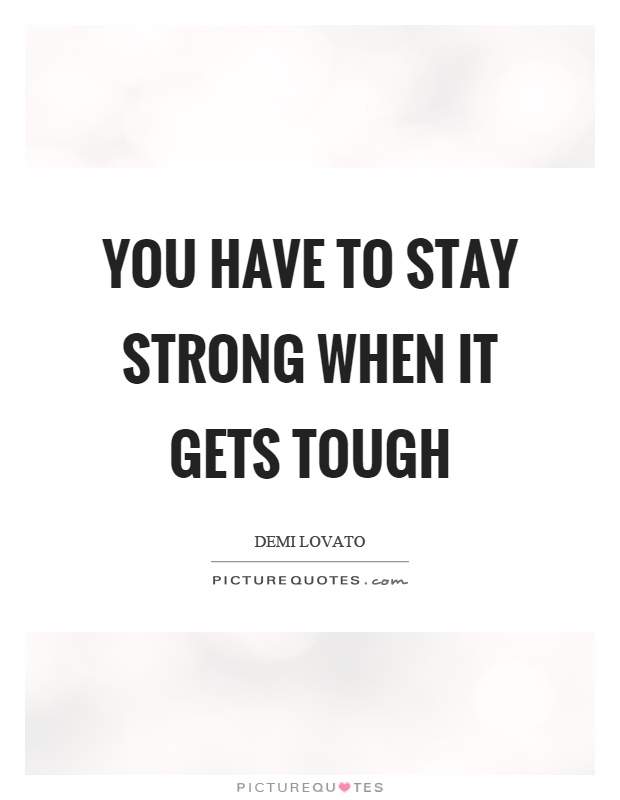 You have to stay strong when it gets tough Picture Quote #1