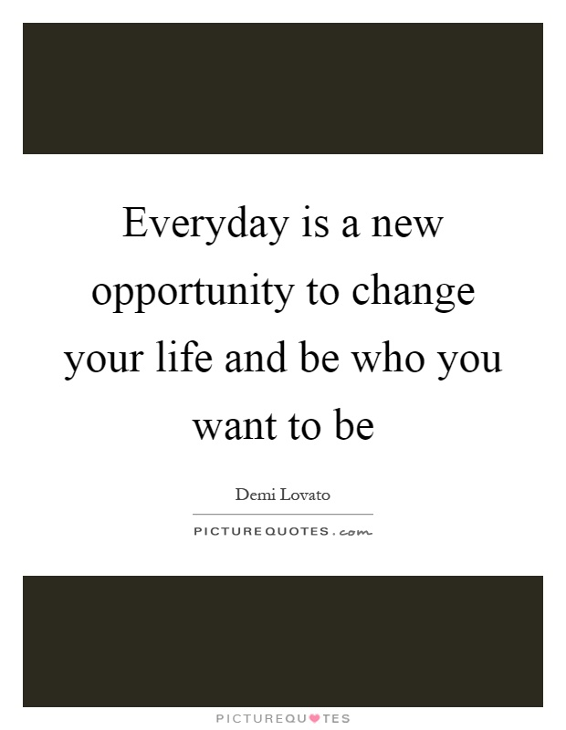 Everyday is a new opportunity to change your life and be who you want to be Picture Quote #1
