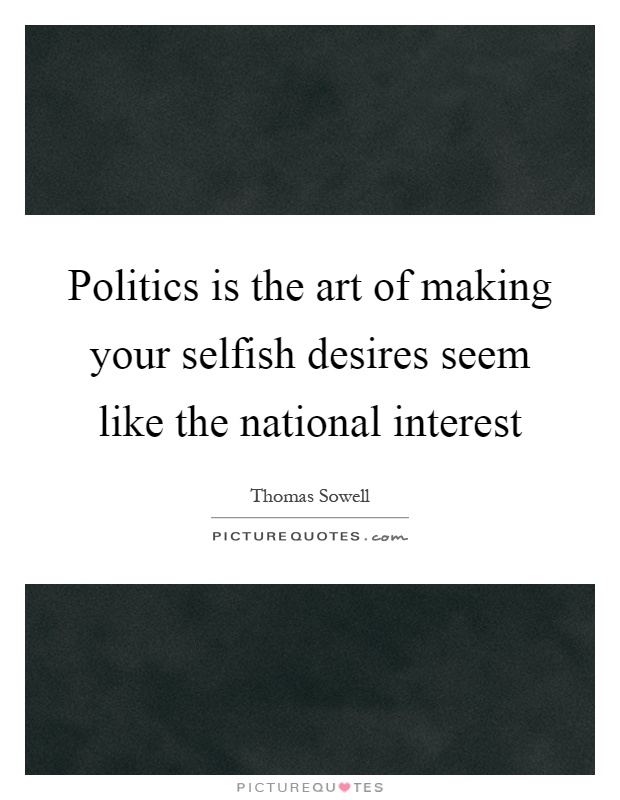 Politics is the art of making your selfish desires seem like the national interest Picture Quote #1