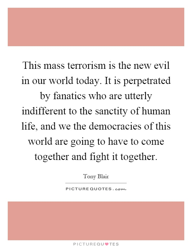 This mass terrorism is the new evil in our world today. It is perpetrated by fanatics who are utterly indifferent to the sanctity of human life, and we the democracies of this world are going to have to come together and fight it together Picture Quote #1