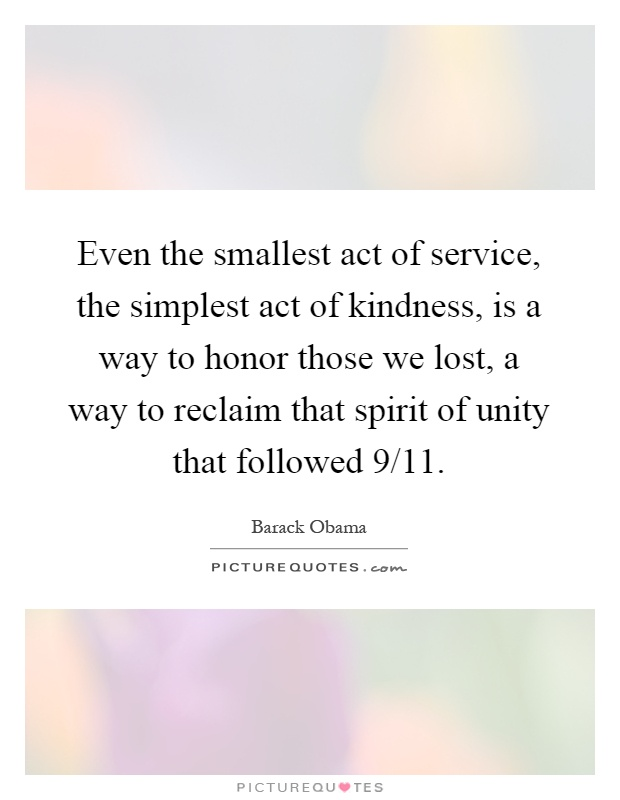 Even the smallest act of service, the simplest act of kindness, is a way to honor those we lost, a way to reclaim that spirit of unity that followed 9/11 Picture Quote #1