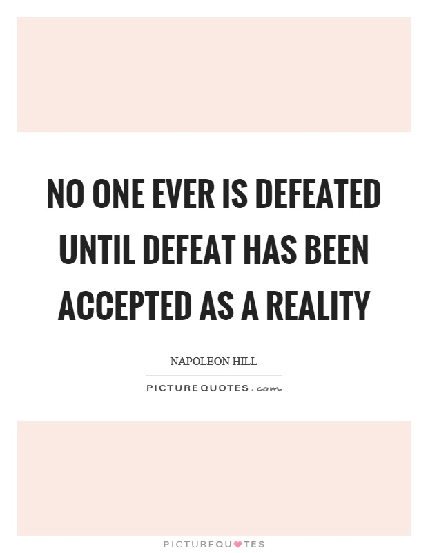 No one ever is defeated until defeat has been accepted as a reality Picture Quote #1