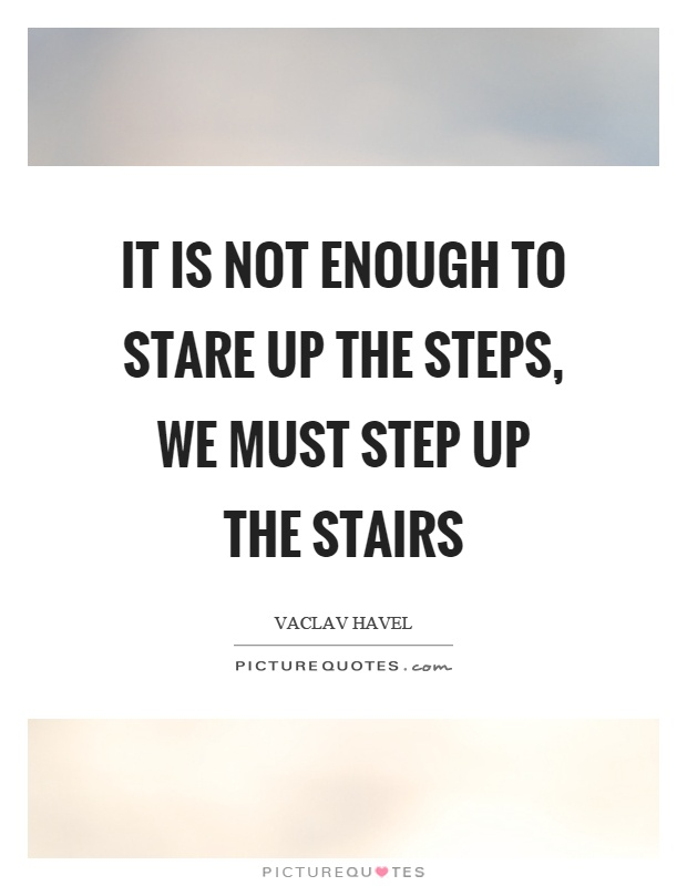 It is not enough to stare up the steps, we must step up the stairs Picture Quote #1