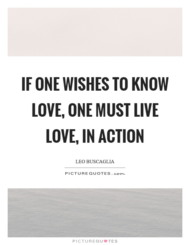 If one wishes to know love, one must live love, in action Picture Quote #1