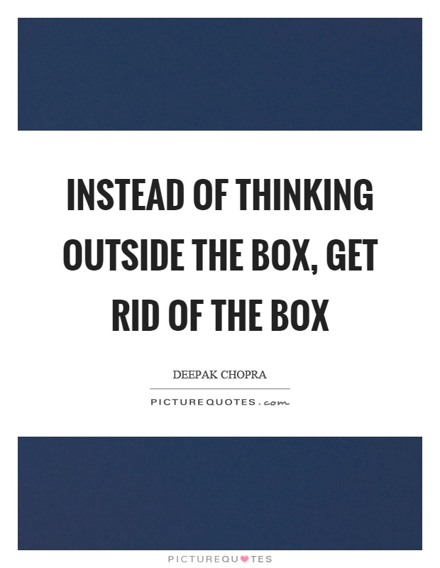 Instead of thinking outside the box, get rid of the box Picture Quote #1
