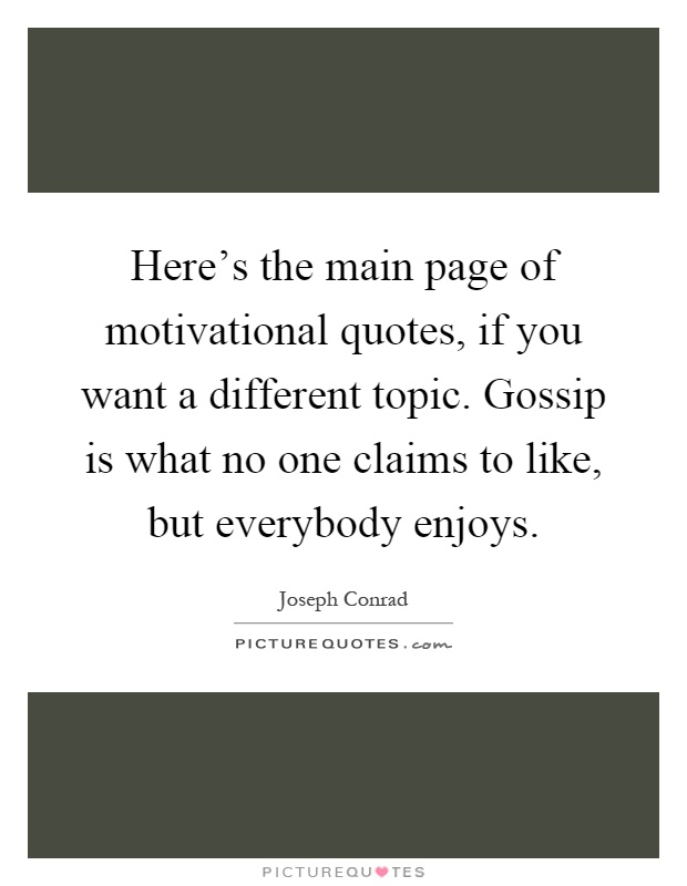 Here's the main page of motivational quotes, if you want a different topic. Gossip is what no one claims to like, but everybody enjoys Picture Quote #1