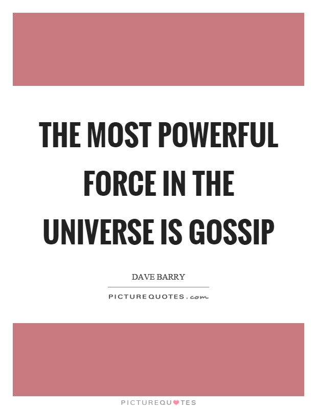 The most powerful force in the universe is gossip Picture Quote #1