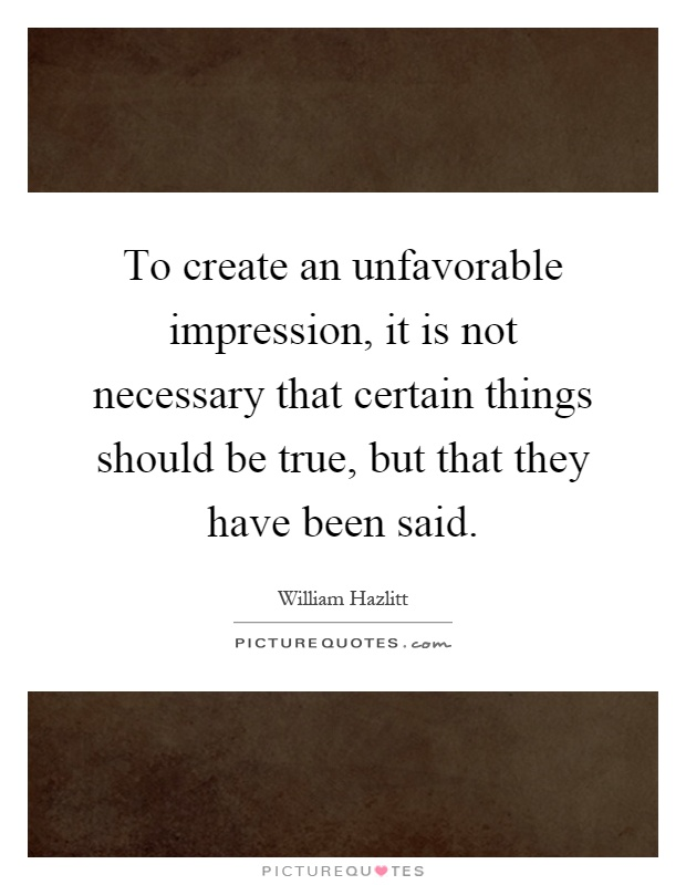 To create an unfavorable impression, it is not necessary that certain things should be true, but that they have been said Picture Quote #1