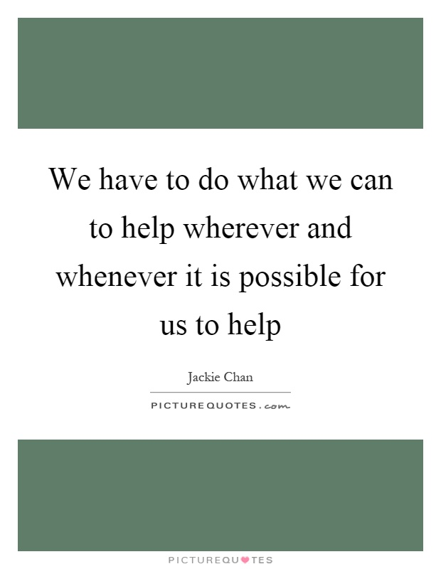 We have to do what we can to help wherever and whenever it is possible for us to help Picture Quote #1