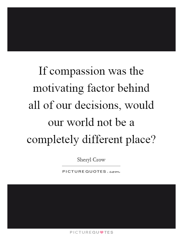 If compassion was the motivating factor behind all of our decisions, would our world not be a completely different place? Picture Quote #1