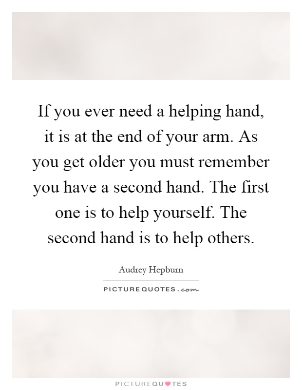 If you ever need a helping hand, it is at the end of your arm. As you get older you must remember you have a second hand. The first one is to help yourself. The second hand is to help others Picture Quote #1