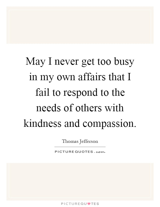 May I never get too busy in my own affairs that I fail to respond to the needs of others with kindness and compassion Picture Quote #1