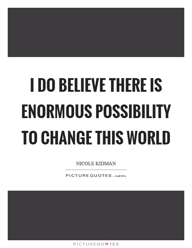 I do believe there is enormous possibility to change this world Picture Quote #1