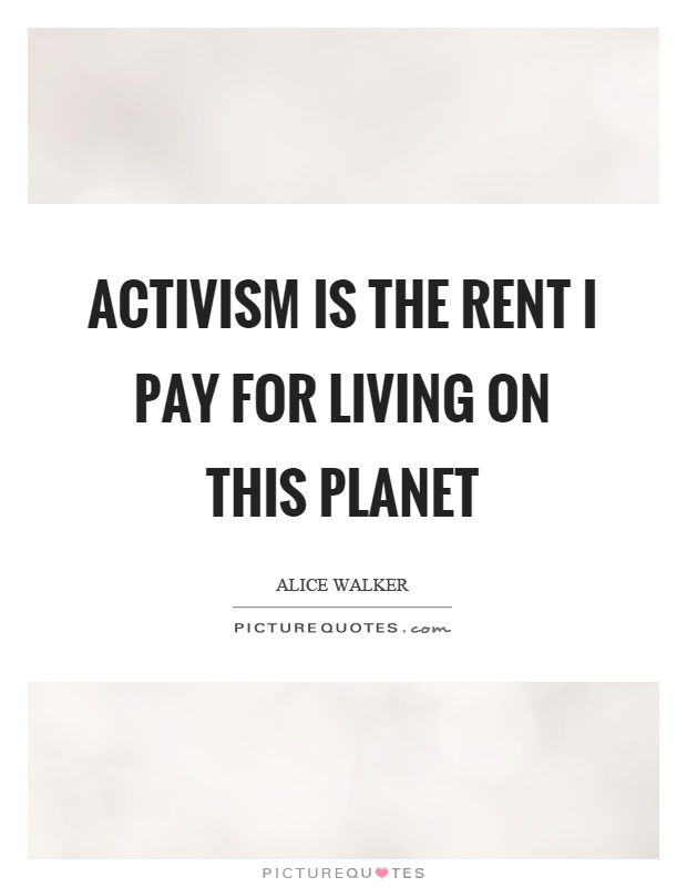 Activism is the rent I pay for living on this planet Picture Quote #1