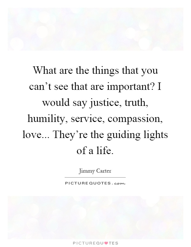 What are the things that you can't see that are important? I would say justice, truth, humility, service, compassion, love... They're the guiding lights of a life Picture Quote #1