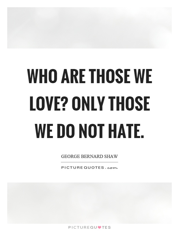 Who are those we love? Only those we do not hate Picture Quote #1
