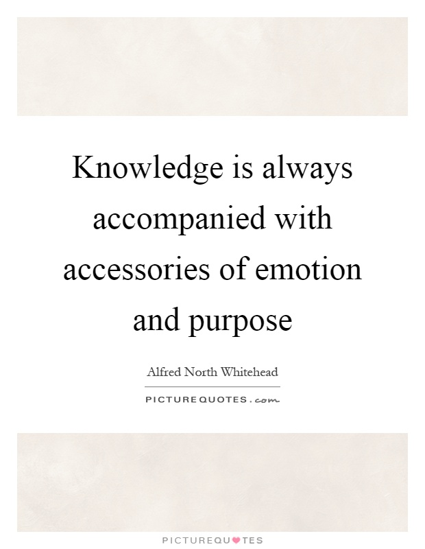 Knowledge is always accompanied with accessories of emotion and purpose Picture Quote #1