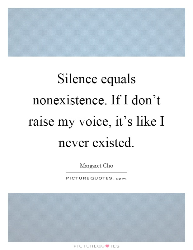 Silence equals nonexistence. If I don't raise my voice, it's like I never existed Picture Quote #1