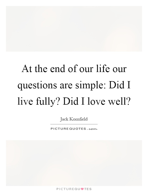 At the end of our life our questions are simple: Did I live fully? Did I love well? Picture Quote #1