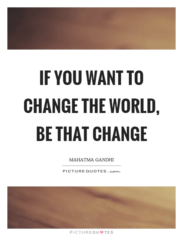 If you want to change the world, be that change Picture Quote #1