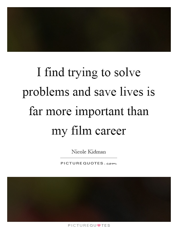 I find trying to solve problems and save lives is far more important than my film career Picture Quote #1