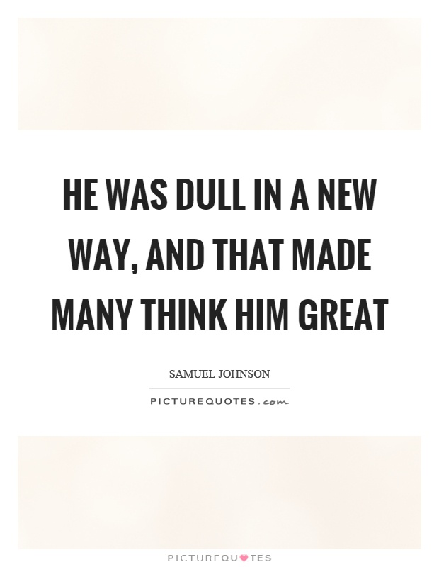 He was dull in a new way, and that made many think him great Picture Quote #1
