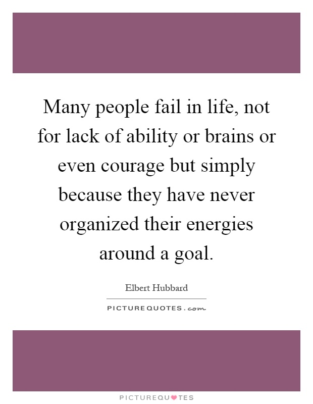 Many people fail in life, not for lack of ability or brains or even courage but simply because they have never organized their energies around a goal Picture Quote #1