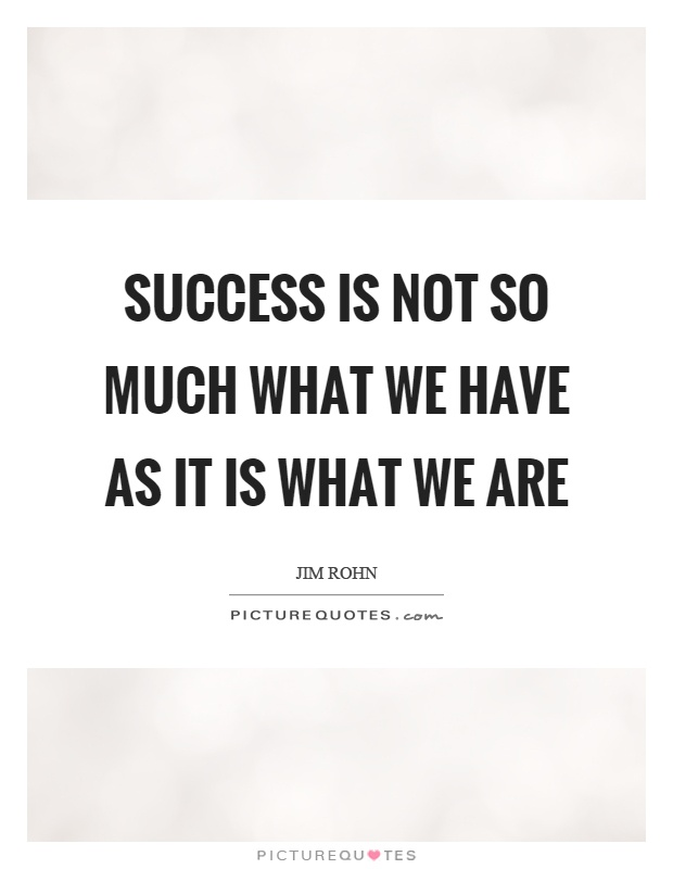 Success is not so much what we have as it is what we are Picture Quote #1